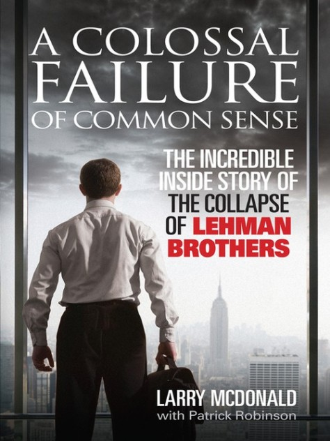 A Colossal Failure Of Common Sense: The Inside Story Of The Collapse Of Lehman Brothers - Larry Mcdonald With Patrick Robinson